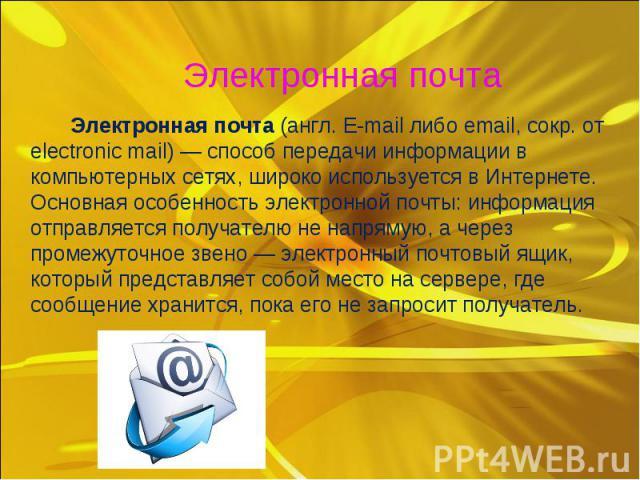 Электронная почта (англ. E-mail либо email, сокр. от electronic mail)— способ передачи информации в компьютерных сетях, широко используется вИнтернете. Основная особенность электронной почты:информация отправляется получателю не&nb…