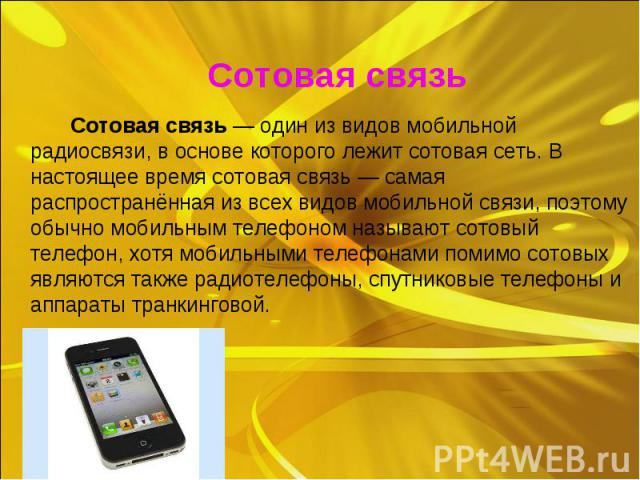Сотовая связь — один из видов мобильной радиосвязи, в основе которого лежит сотовая сеть. В настоящее время сотовая связь — самая распространённая из всех видов мобильной связи, поэтому обычно мобильным телефоном называют сотовый телефон, хотя мобил…