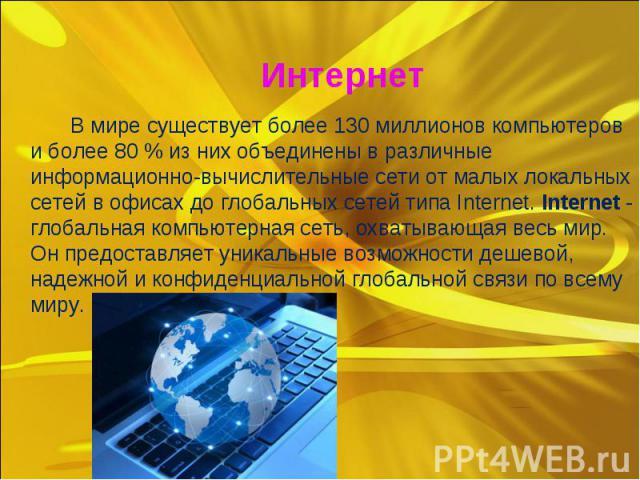 В мире существует более 130 миллионов компьютеров и более 80 % из них объединены в различные информационно-вычислительные сети от малых локальных сетей в офисах до глобальных сетей типа Internet. Internet - глобальная компьютерная сеть, охватывающая…