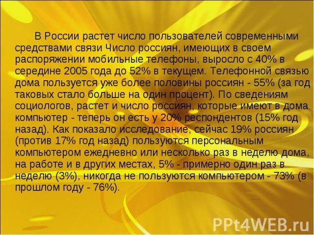 В России растет число пользователей современными средствами связи Число россиян, имеющих в своем распоряжении мобильные телефоны, выросло с 40% в середине 2005 года до 52% в текущем. Телефонной связью дома пользуется уже более половины россиян - 55%…