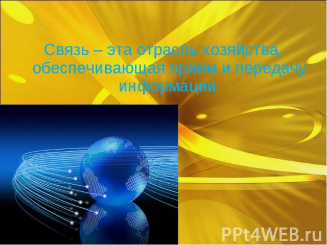 Связь – эта отрасль хозяйства, обеспечивающая прием и передачу информации.