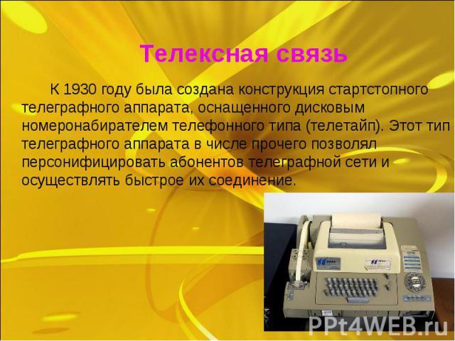 К 1930 году была создана конструкция стартстопного телеграфного аппарата, оснащенного дисковым номеронабирателем телефонного типа (телетайп). Этот тип телеграфного аппарата в числе прочего позволял персонифицировать абонентов телеграфной сети и осущ…