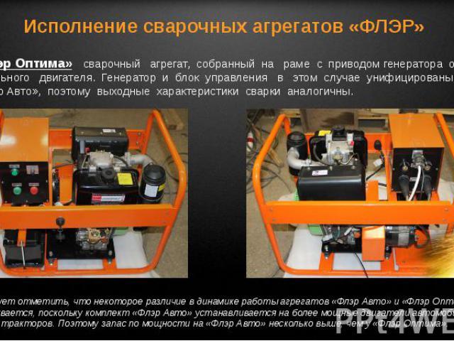 «Флэр Оптима» сварочный агрегат, собранный на раме с приводом генератора от дизельного двигателя. Генератор и блок управления в этом случае унифицированы с «Флэр Авто», поэтому выходные характеристики сварки аналогичны.
