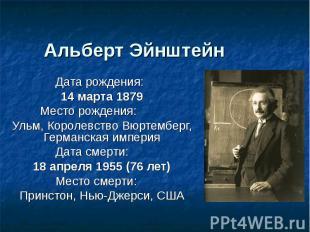 Альберт Эйнштейн Дата рождения:14 марта 1879Место рождения:Ульм, Королевство Вюр