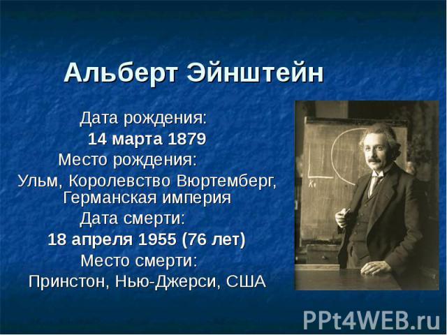 Альберт Эйнштейн Дата рождения:14 марта 1879Место рождения:Ульм, Королевство Вюртемберг, Германская империяДата смерти:18 апреля 1955 (76 лет)Место смерти:Принстон, Нью-Джерси, США