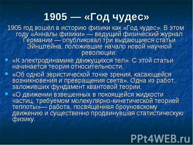 1905— «Год чудес»1905 год вошёл в историю физики как «Год чудес». В этом году «Анналы физики» — ведущий физический журнал Германии — опубликовал три выдающиеся статьи Эйнштейна, положившие начало новой научной революции:«К электродинамике движ…