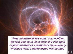 Электромагнитное поле- это особая форма материи, посредством которой осуществляе