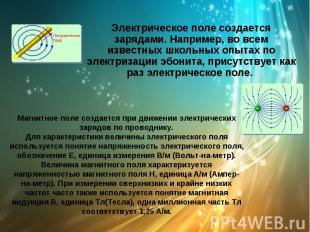 Электрическое поле создается зарядами. Например, во всем известных школьных опыт