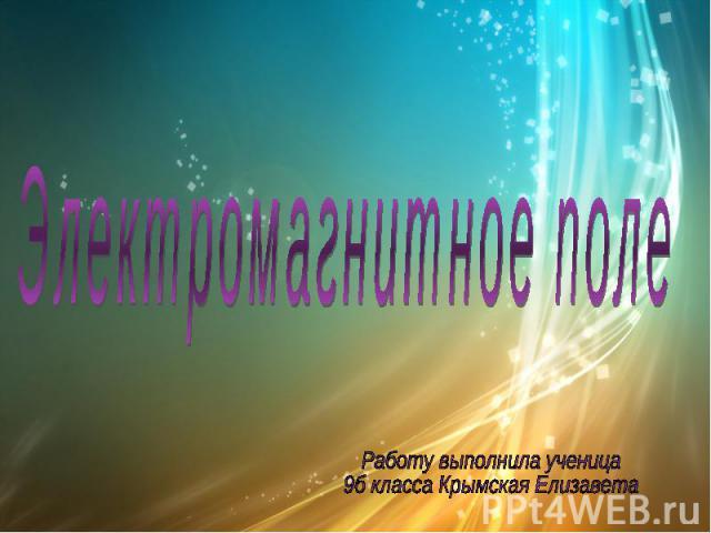 Электромагнитное поле Работу выполнила ученица 9б класса Крымская Елизавета
