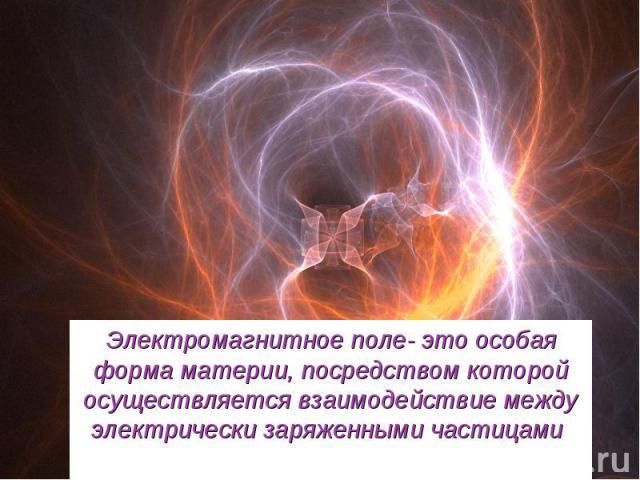 Электромагнитное поле- это особая форма материи, посредством которой осуществляется взаимодействие между электрически заряженными частицами