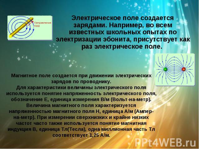 Электрическое поле создается зарядами. Например, во всем известных школьных опытах по электризации эбонита, присутствует как раз электрическое поле.