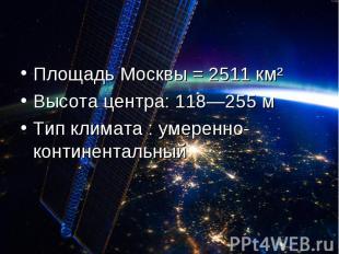 Площадь Москвы = 2511 км² Высота центра: 118—255 мТип климата : умеренно-контине