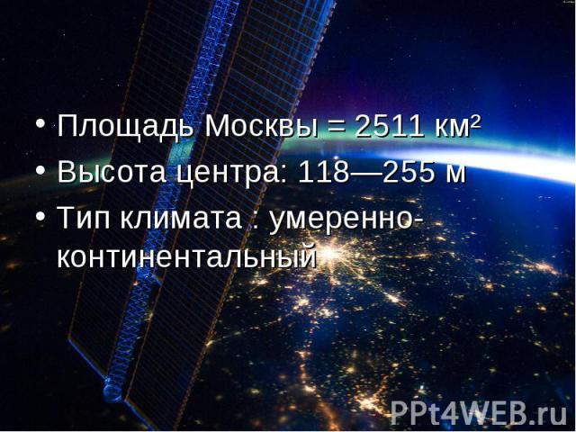 Площадь Москвы = 2511 км² Высота центра: 118—255 мТип климата : умеренно-континентальный