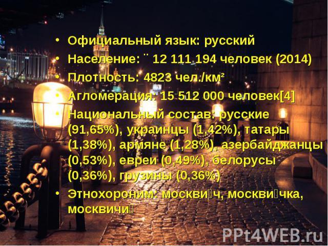 Официальный язык: русскийНаселение: ↗12 111 194 человек (2014)Плотность: 4823 чел./км²Агломерация: 15 512 000 человек[4]Национальный состав: русские (91,65%), украинцы (1,42%), татары (1,38%), армяне (1,28%), азербайджанцы (0,53%), евреи (0,49%), бе…