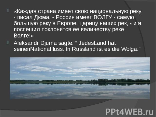 «Каждая страна имеет свою национальную реку, - писал Дюма. - Россия имеет ВОЛГУ - самую большую реку в Европе, царицу наших рек, - и я поспешил поклонится ее величеству реке Волге!»«Каждая страна имеет свою национальную реку, - писал Дюма. - Россия …