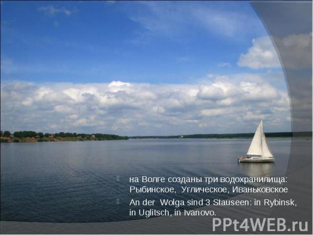 на Волге созданы три водохранилища: Рыбинское, Углическое, Иваньковскоена Волге созданы три водохранилища: Рыбинское, Углическое, ИваньковскоеAn der Wolga sind 3 Stauseen: in Rybinsk, in Uglitsch, in Ivanovo.