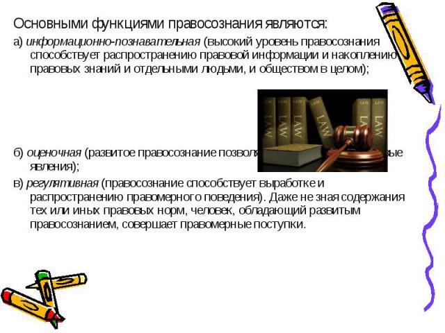 Основными функциями правосознания являются: Основными функциями правосознания являются: а)информационно-познавательная(высокий уровень правосознания способствует распространению правовой информации и накоплению правовых знаний и отдельны…