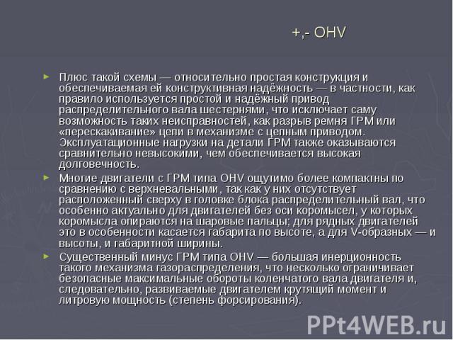 +,- OHV Плюс такой схемы— относительно простая конструкция и обеспечиваемая ей конструктивная надёжность— в частности, как правило используется простой и надёжный привод распределительного вала шестернями, что исключает саму возможность …