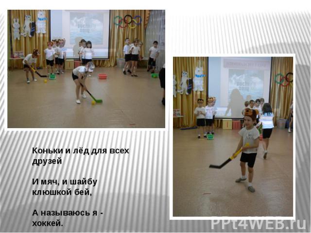 Коньки и лёд для всех друзейИ мяч, и шайбу клюшкой бей, А называюсь я - хоккей.