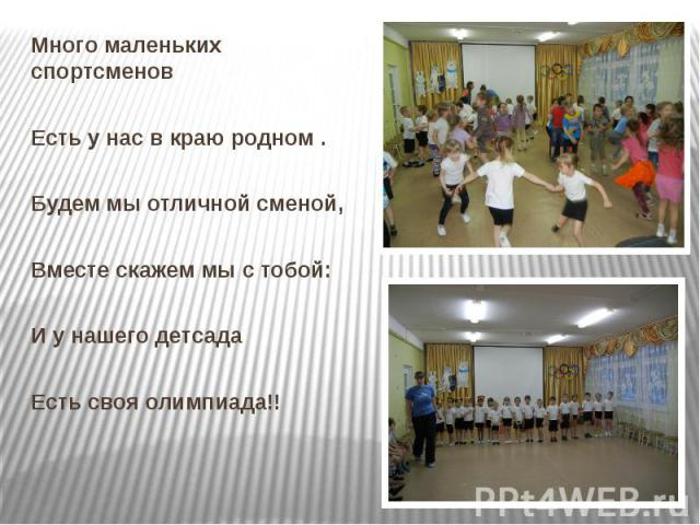 Много маленьких спортсменов Есть у нас в краю родном .Будем мы отличной сменой,Вместе скажем мы с тобой:И у нашего детсада Есть своя олимпиада!!