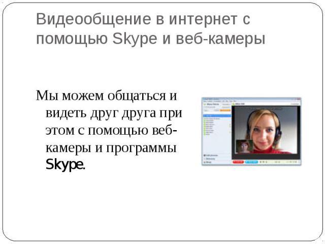 Мы можем общаться и видеть друг друга при этом с помощью веб-камеры и программы Skype. Мы можем общаться и видеть друг друга при этом с помощью веб-камеры и программы Skype.