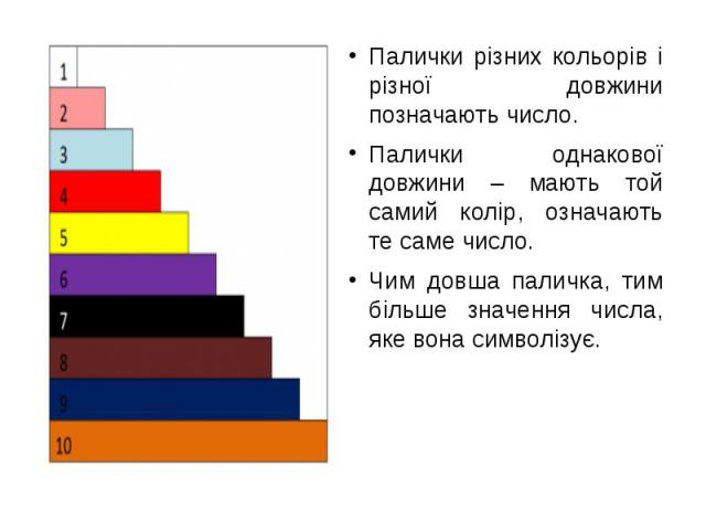 Палички різних кольорів і різної довжини позначають число.Палички різних кольорів і різної довжини позначають число.Палички однакової довжини – мають той самий колір, означають те саме число. Чим довша паличка, тим більше значення числа, яке вона си…