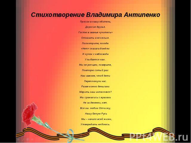 Стихотворение Владимира Антипенко Просим в нашу обитель, Дорогие друзья. Гостю в званье «учитель» Отказать мне нельзя. Посмотрите, погода «Нет» сказала дождям И лучом с небосвода Улыбается нам. Мы не ропщем, поверьте, Повторю сотый раз: Нам важнее, …