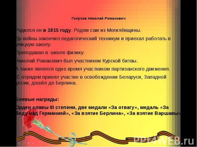 Голухов Николай Романович  Родился он в 1915 году. Родом сам из Могилёвщины. До войны закончил педагогический техникум и приехал работать в Крупицкую школу. Преподавал в школе физику. Николай Романович был участником Курской битвы. А также явл…