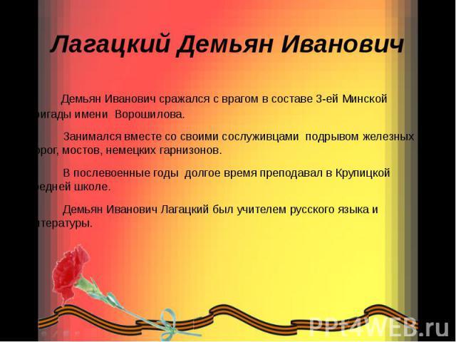 Лагацкий Демьян Иванович Демьян Иванович сражался с врагом в составе 3-ей Минской бригады имени Ворошилова. Занимался вместе со своими сослуживцами подрывом железных дорог, мостов, немецких гарнизонов. В послевоенные годы долгое время преподавал в К…