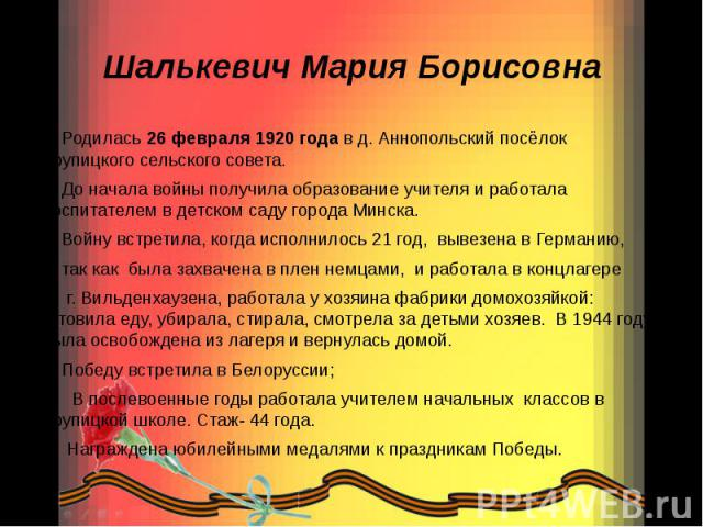 Шалькевич Мария Борисовна Родилась 26 февраля 1920 года в д. Аннопольский посёлок Крупицкого сельского совета. До начала войны получила образование учителя и работала воспитателем в детском саду города Минска. Войну встретила, когда исполнилось 21 г…