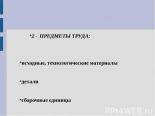 2 - ПРЕДМЕТЫ ТРУДА: исходные, технологические материалы детали сборочные единицы