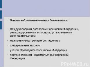 Технический регламент может быть принят: международным договором Российской Феде