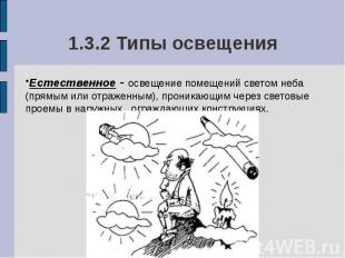 1.3.2 Типы освещения Естественное - освещение помещений светом неба (прямым или