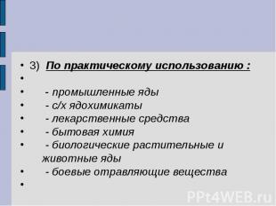 3) По практическому использованию : - промышленные яды - с/х ядохимикаты - лекар