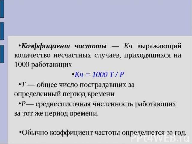Коэффициент частоты — Кч выражающий количество несчастных случаев, приходящихся на 1000 работающих Кч = 1000 Т / Р Т — общее число пострадавших за определенный период времени Р— среднесписочная численность работающих за тот же период времени. Обычно…