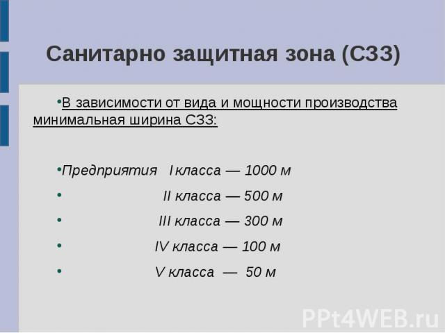 Санитарно защитная зона (СЗЗ) В зависимости от вида и мощности производства минимальная ширина СЗЗ: Предприятия I класса — 1000 м II класса — 500 м III класса — 300 м IV класса — 100 м V класса — 50 м