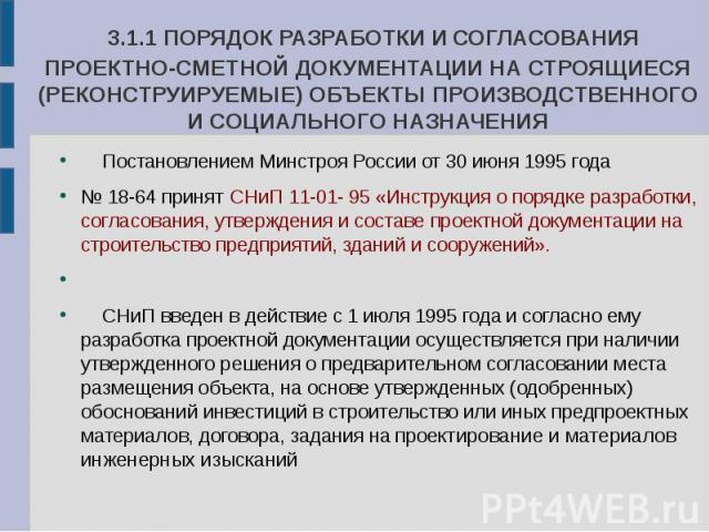 3.1.1 ПОРЯДОК РАЗРАБОТКИ И СОГЛАСОВАНИЯ ПРОЕКТНО-СМЕТНОЙ ДОКУМЕНТАЦИИ НА СТРОЯЩИЕСЯ (РЕКОНСТРУИРУЕМЫЕ) ОБЪЕКТЫ ПРОИЗВОДСТВЕННОГО И СОЦИАЛЬНОГО НАЗНАЧЕНИЯ Постановлением Минстроя России от 30 июня 1995 года № 18-64 принят СНиП 11-01- 95 «Инструкция о…