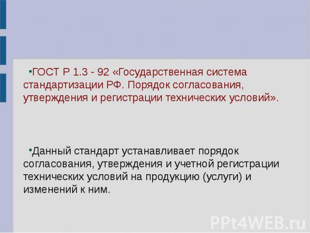 ГОСТ Р 1.3 - 92 «Государственная система стандартизации РФ. Порядок согласования, утверждения и регистрации технических условий». Данный стандарт устанавливает порядок согласования, утверждения и учетной регистрации технических условий на продукцию …
