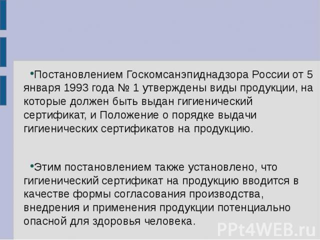 Постановлением Госкомсанэпиднадзора России от 5 января 1993 года № 1 утверждены виды продукции, на которые должен быть выдан гигиенический сертификат, и Положение о порядке выдачи гигиенических сертификатов на продукцию. Этим постановлением также ус…
