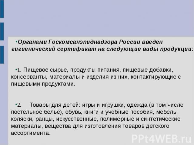 Органами Госкомсанэпиднадзора России введен гигиенический сертификат на следующие виды продукции: 1. Пищевое сырье, продукты питания, пищевые добавки, консерванты, материалы и изделия из них, контактирующие с пищевыми продуктами. 2. Товары для детей…