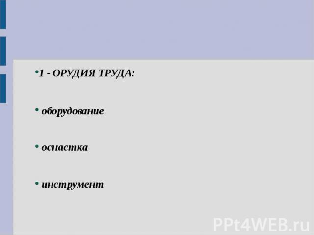 1 - ОРУДИЯ ТРУДА: оборудование оснастка инструмент