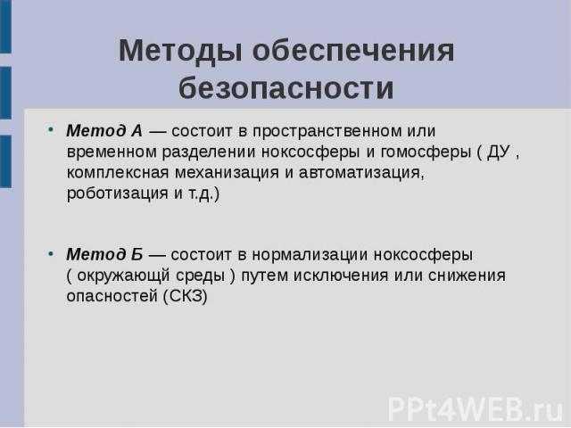 Методы обеспечения безопасности Метод А — состоит в пространственном или временном разделении ноксосферы и гомосферы ( ДУ , комплексная механизация и автоматизация, роботизация и т.д.) Метод Б — состоит в нормализации ноксосферы ( окружающй среды ) …