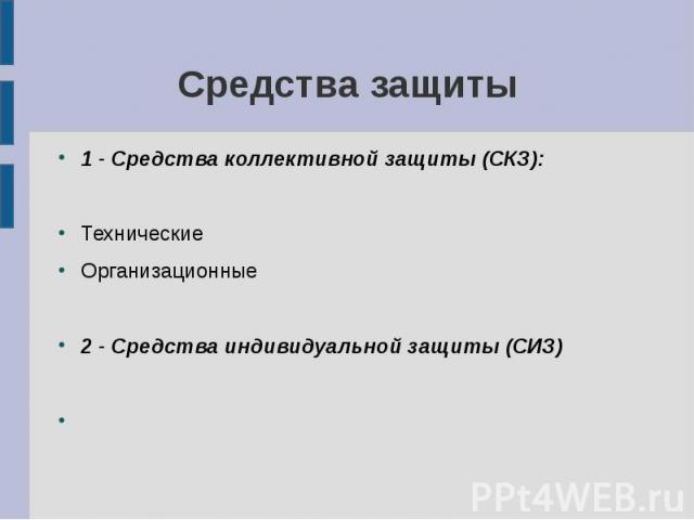 Средства защиты 1 - Средства коллективной защиты (СКЗ): Технические Организационные 2 - Средства индивидуальной защиты (СИЗ)