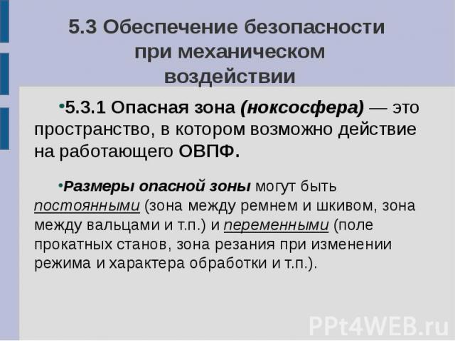 5.3 Обеспечение безопасности при механическом воздействии 5.3.1 Опасная зона (ноксосфера) — это пространство, в котором возможно действие на работающего ОВПФ. Размеры опасной зоны могут быть постоянными (зона между ремнем и шкивом, зона между вальца…