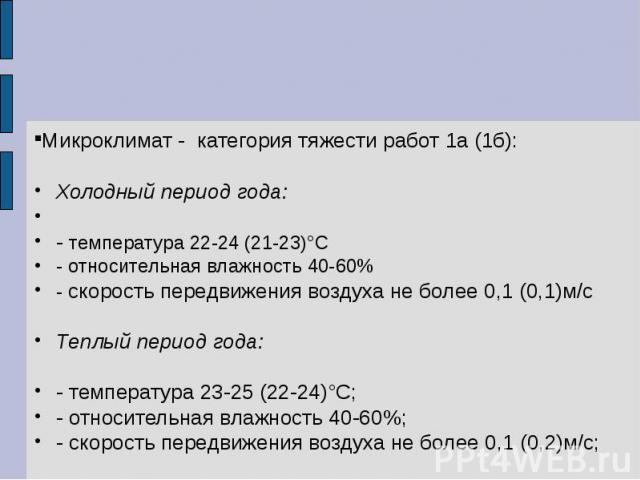 Микроклимат - категория тяжести работ 1а (1б): Холодный период года: - температура 22-24 (21-23)°С - относительная влажность 40-60% - скорость передвижения воздуха не более 0,1 (0,1)м/с Теплый период года: - температура 23-25 (22-24)°С; - относитель…