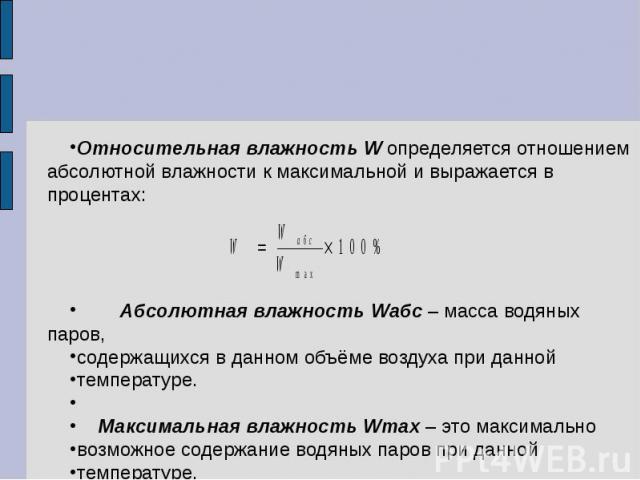 Относительная влажность W определяется отношением абсолютной влажности к максимальной и выражается в процентах: Абсолютная влажность Wабс – масса водяных паров, содержащихся в данном объёме воздуха при данной температуре. Максимальная влажность Wmах…