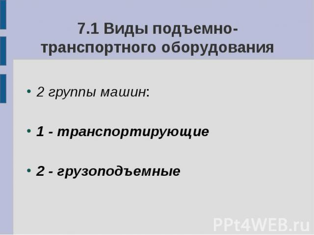7.1 Виды подъемно-транспортного оборудования 2 группы машин: 1 - транспортирующие 2 - грузоподъемные