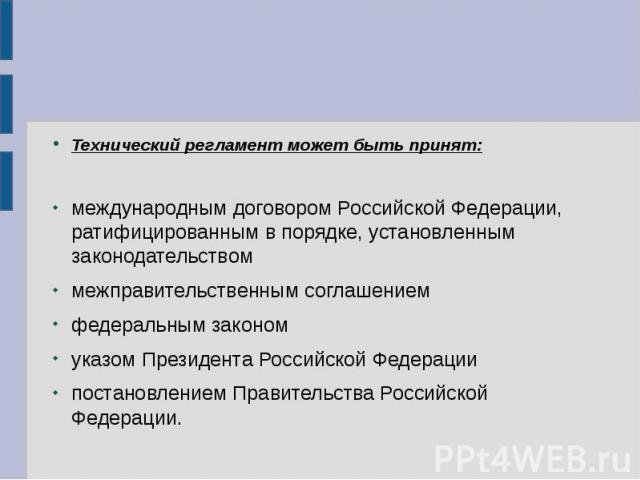 Технический регламент может быть принят: международным договором Российской Федерации, ратифицированным в порядке, установленным законодательством межправительственным соглашением федеральным законом указом Президента Российской Федерации постановле…
