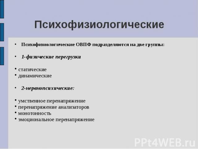Психофизиологические Психофизиологические ОВПФ подразделяются на две группы: 1-физические перегрузки статические динамические 2-нервнопсихические: умственное перенапряжение перенапряжение анализаторов монотонность эмоциональное перенапряжение