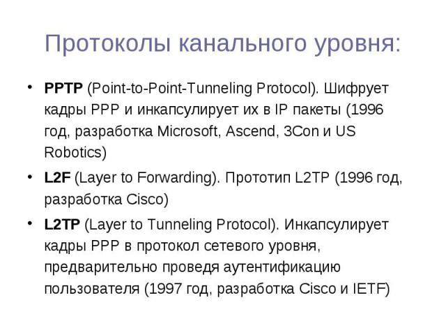 PPTP (Point-to-Point-Tunneling Protocol). Шифрует кадры РРР и инкапсулирует их в IP пакеты (1996 год, разработка Microsoft, Ascend, 3Con и US Robotics) PPTP (Point-to-Point-Tunneling Protocol). Шифрует кадры РРР и инкапсулирует их в IP пакеты (1996 …